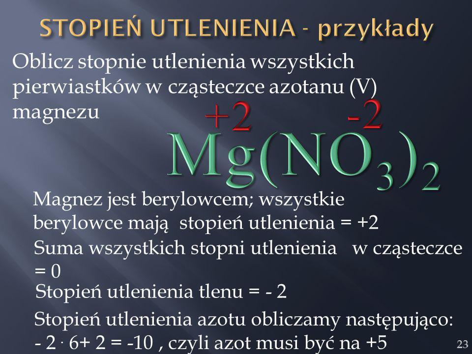 23 Oblicz stopnie utlenienia wszystkich pierwiastków w cząsteczce azotanu (V) magnezu Magnez jest berylowcem; wszystkie berylowce mają stopień utlenie