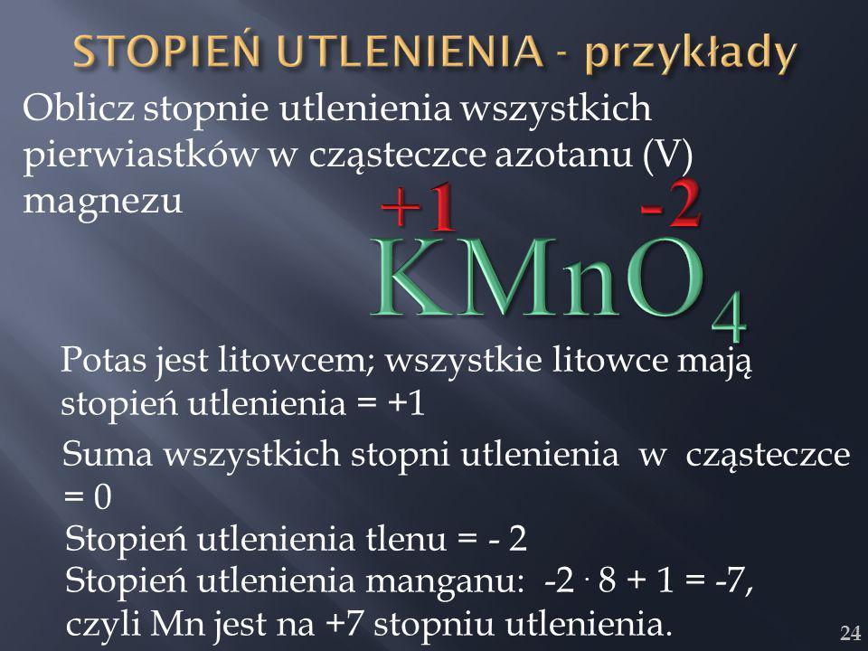 24 Oblicz stopnie utlenienia wszystkich pierwiastków w cząsteczce azotanu (V) magnezu Potas jest litowcem; wszystkie litowce mają stopień utlenienia =