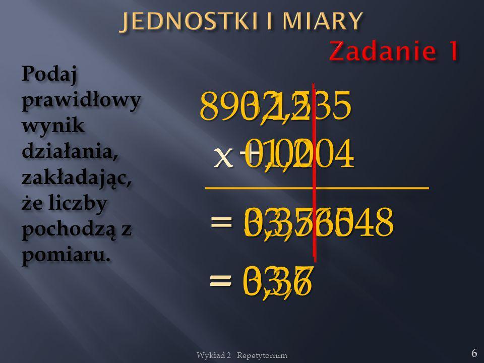 Wykład 2 Repetytorium 6 32,535 Podaj prawidłowy wynik działania, zakładając, że liczby pochodzą z pomiaru. = 33,735 +1,2 = 33,7 890,12 x 0,0004 = 0,35