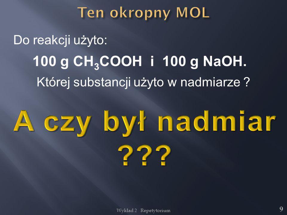 Wykład 2 Repetytorium 9 Do reakcji użyto: 100 g CH 3 COOH i 100 g NaOH. Której substancji użyto w nadmiarze ?