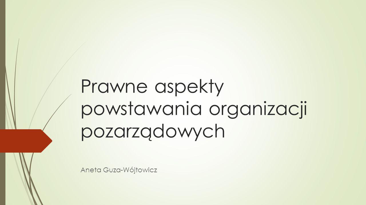 Prawne aspekty powstawania organizacji pozarządowych Aneta Guza-Wójtowicz