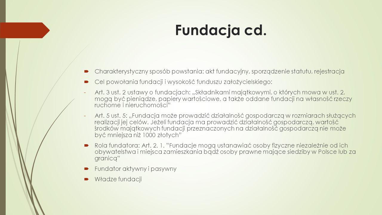 Fundacja cd.  Charakterystyczny sposób powstania: akt fundacyjny, sporządzenie statutu, rejestracja  Cel powołania fundacji i wysokość funduszu zało