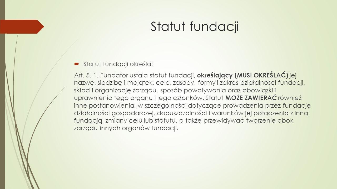 Statut fundacji  Statut fundacji określa: Art. 5. 1. Fundator ustala statut fundacji, określający (MUSI OKREŚLAĆ) jej nazwę, siedzibę i majątek, cele