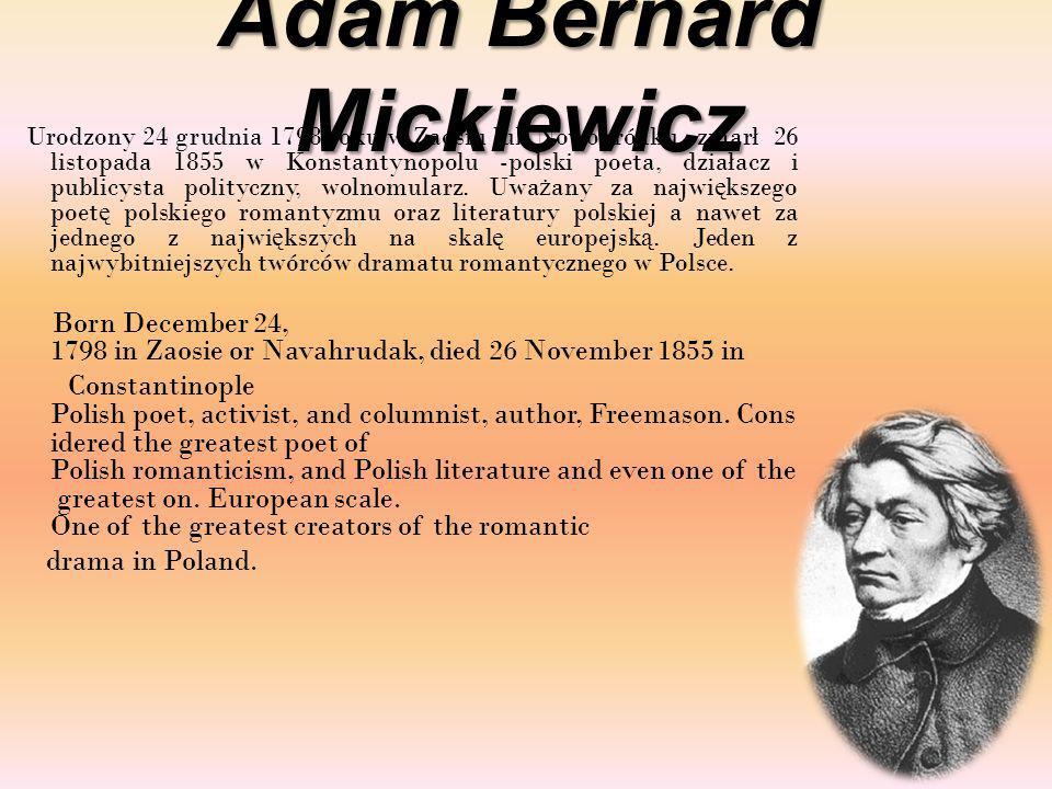 Adam Bernard Mickiewicz Urodzony 24 grudnia 1798 roku w Zaosiu lub Nowogródku, zmarł 26 listopada 1855 w Konstantynopolu -polski poeta, działacz i publicysta polityczny, wolnomularz.