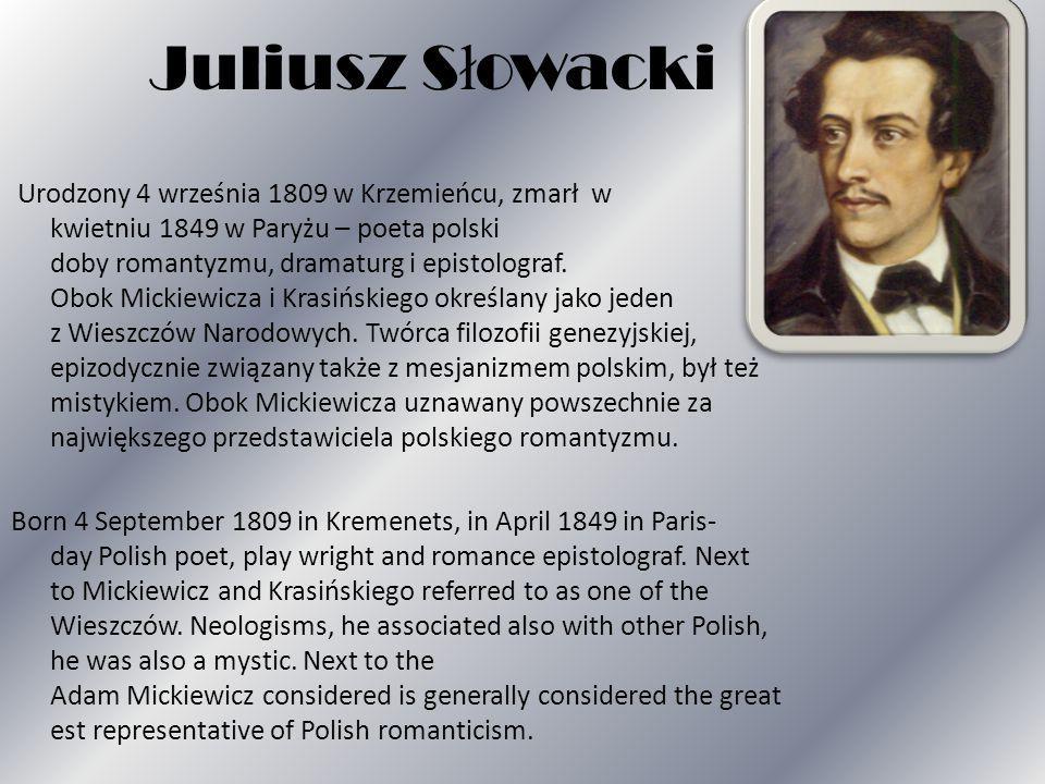 Juliusz S ł owacki Urodzony 4 września 1809 w Krzemieńcu, zmarł w kwietniu 1849 w Paryżu – poeta polski doby romantyzmu, dramaturg i epistolograf.