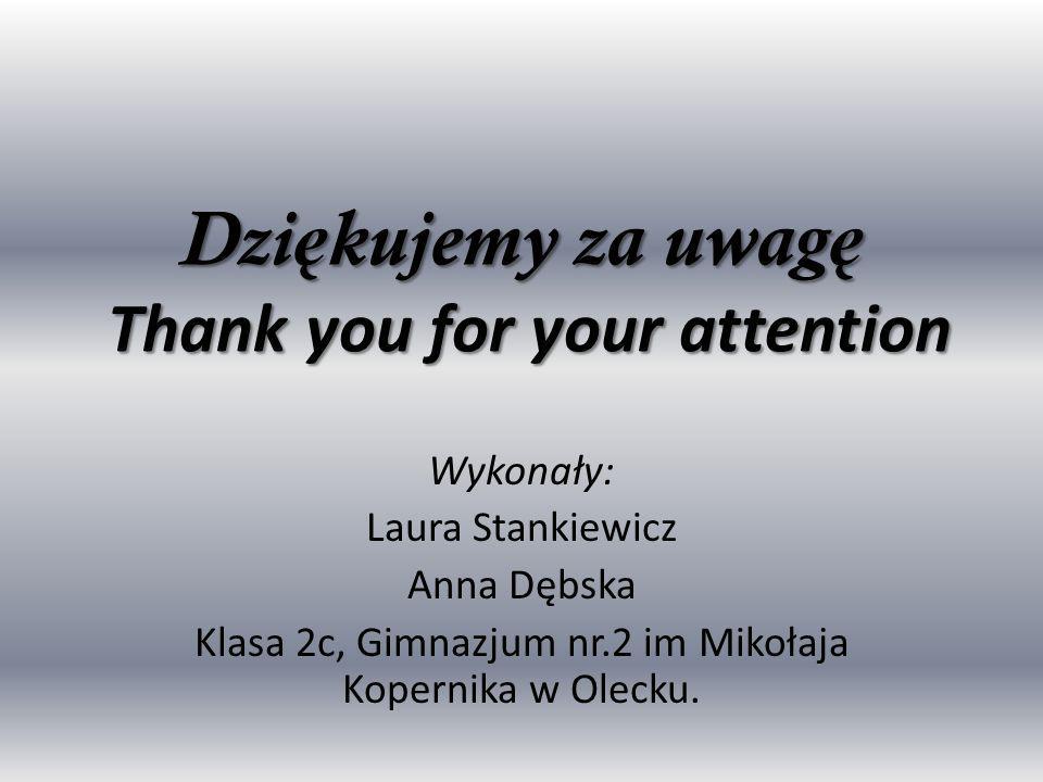 Dzi ę kujemy za uwag ę Thank you for your attention Wykonały: Laura Stankiewicz Anna Dębska Klasa 2c, Gimnazjum nr.2 im Mikołaja Kopernika w Olecku.