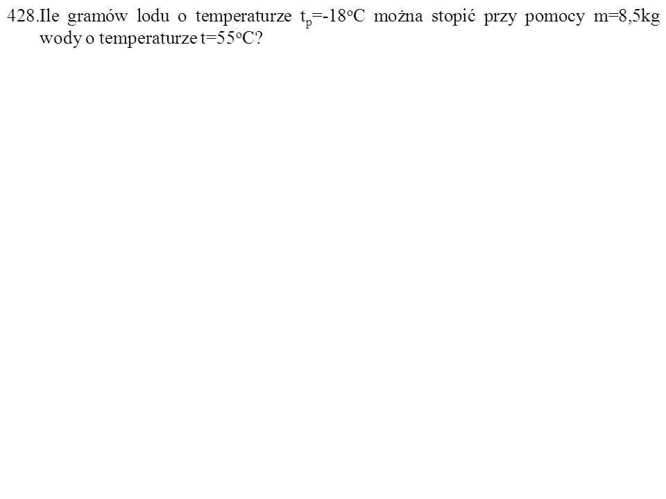 428.Ile gramów lodu o temperaturze t p =-18 o C można stopić przy pomocy m=8,5kg wody o temperaturze t=55 o C