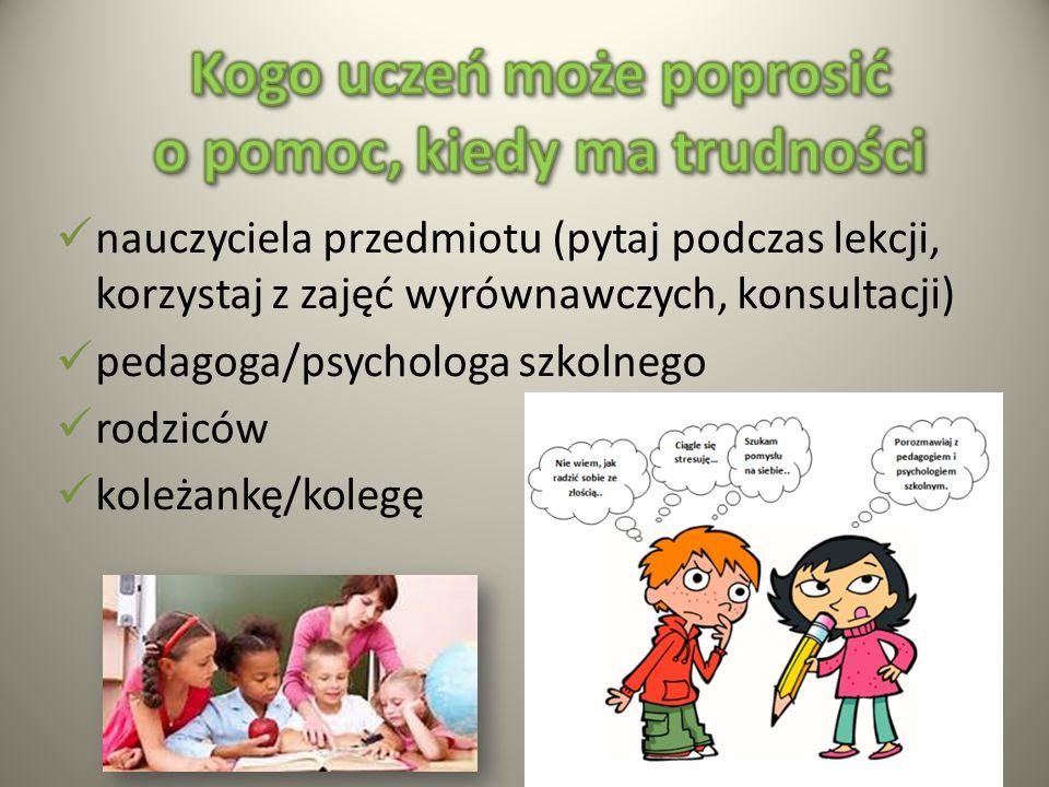 nauczyciela przedmiotu (pytaj podczas lekcji, korzystaj z zajęć wyrównawczych, konsultacji) pedagoga/psychologa szkolnego rodziców koleżankę/kolegę
