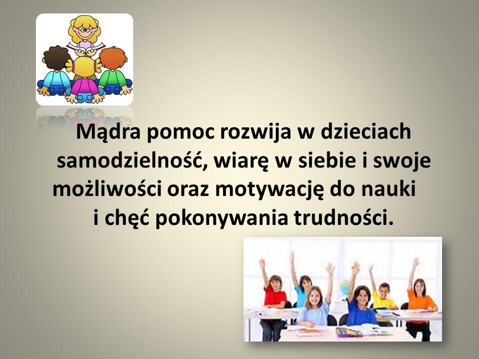 Mądra pomoc rozwija w dzieciach samodzielność, wiarę w siebie i swoje możliwości oraz motywację do nauki i chęć pokonywania trudności.