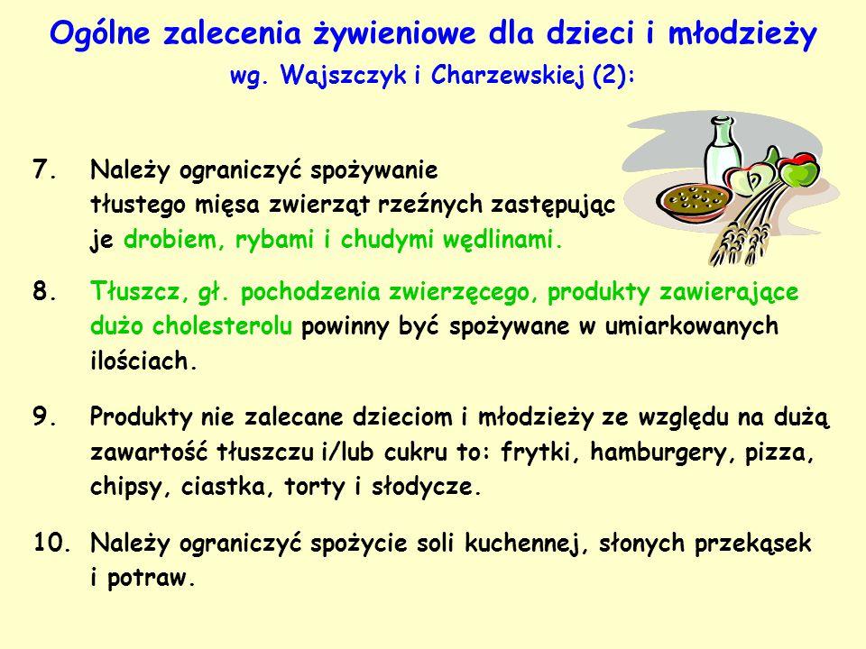 Ogólne zalecenia żywieniowe dla dzieci i młodzieży wg. Wajszczyk i Charzewskiej (2): 7.Należy ograniczyć spożywanie tłustego mięsa zwierząt rzeźnych z