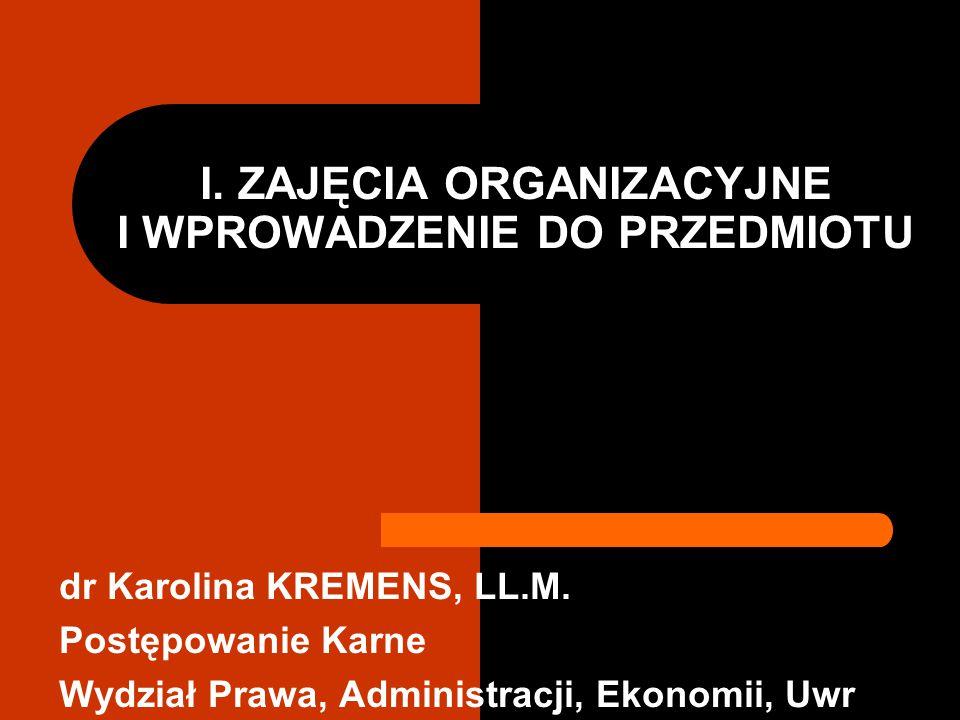 I. ZAJĘCIA ORGANIZACYJNE I WPROWADZENIE DO PRZEDMIOTU dr Karolina KREMENS, LL.M. Postępowanie Karne Wydział Prawa, Administracji, Ekonomii, Uwr