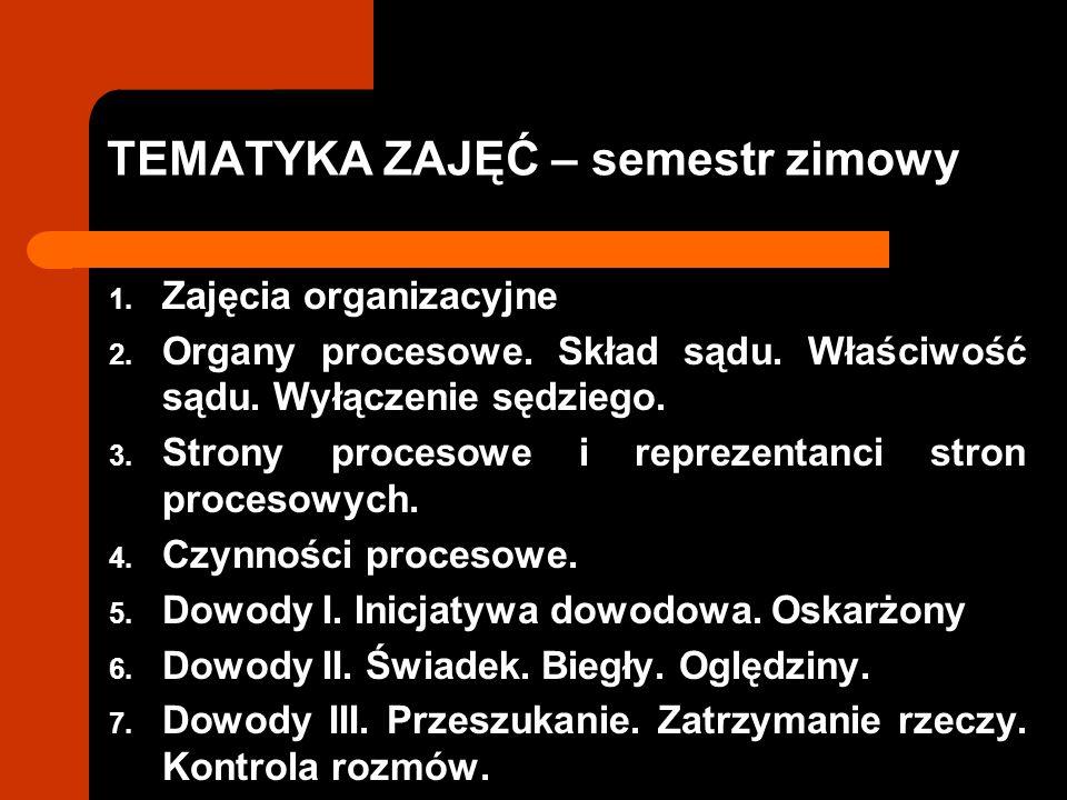 TEMATYKA ZAJĘĆ – semestr zimowy 1. Zajęcia organizacyjne 2. Organy procesowe. Skład sądu. Właściwość sądu. Wyłączenie sędziego. 3. Strony procesowe i