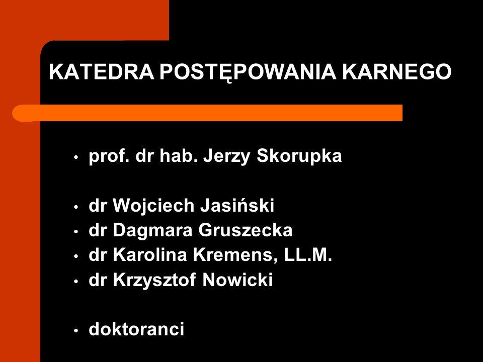 KATEDRA POSTĘPOWANIA KARNEGO prof. dr hab. Jerzy Skorupka dr Wojciech Jasiński dr Dagmara Gruszecka dr Karolina Kremens, LL.M. dr Krzysztof Nowicki do