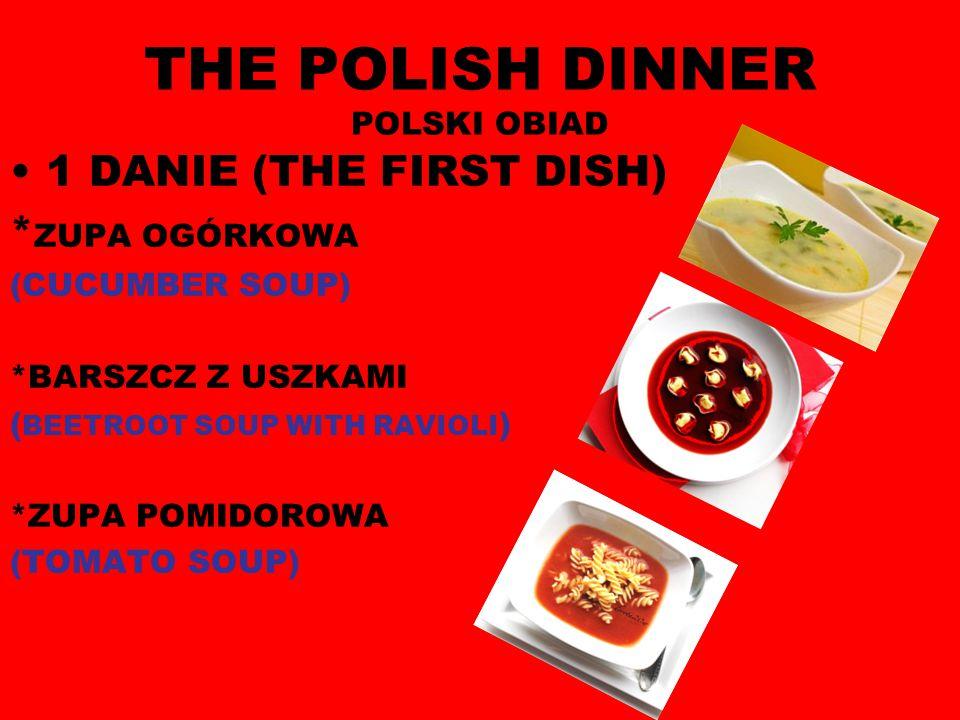 THE POLISH DINNER POLSKI OBIAD 1 DANIE (THE FIRST DISH) * ZUPA OGÓRKOWA (CUCUMBER SOUP) *BARSZCZ Z USZKAMI ( BEETROOT SOUP WITH RAVIOLI ) *ZUPA POMIDOROWA (TOMATO SOUP)