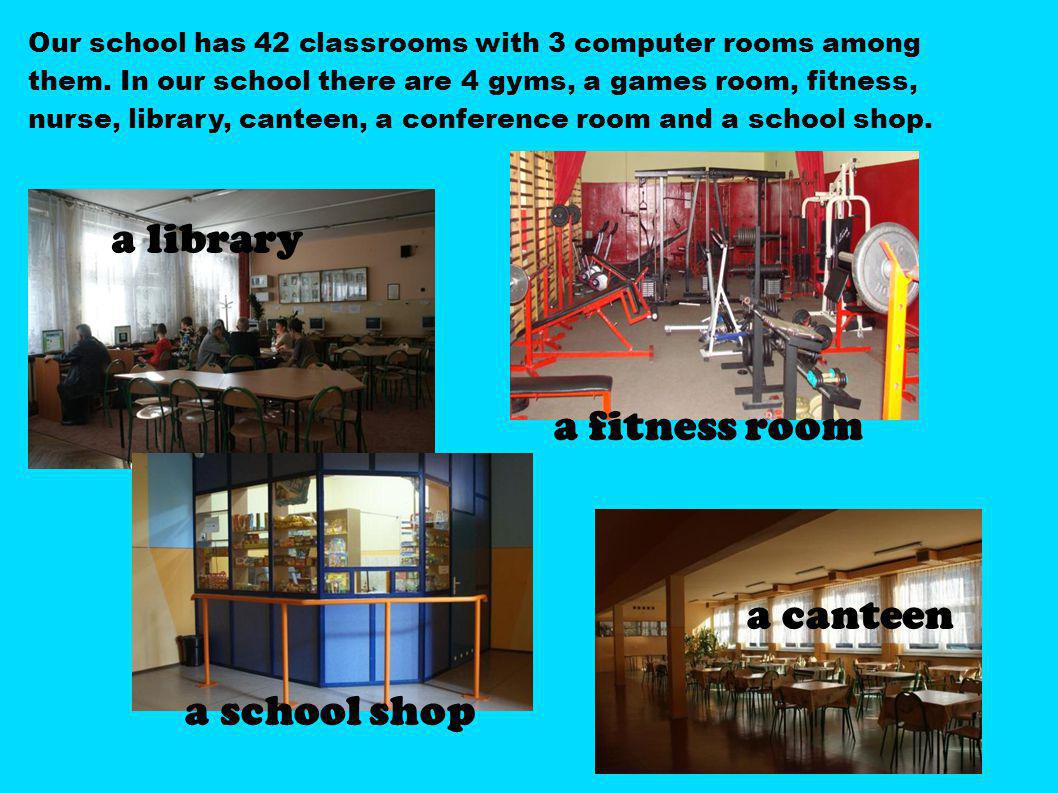 Our school has 42 classrooms with 3 computer rooms among them. In our school there are 4 gyms, a games room, fitness, nurse, library, canteen, a confe