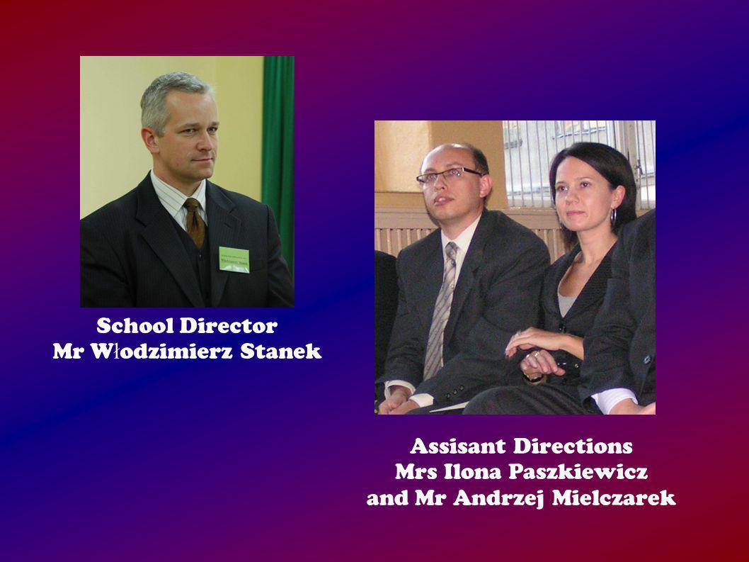 School Director Mr W ł odzimierz Stanek Assisant Directions Mrs Ilona Paszkiewicz and Mr Andrzej Mielczarek
