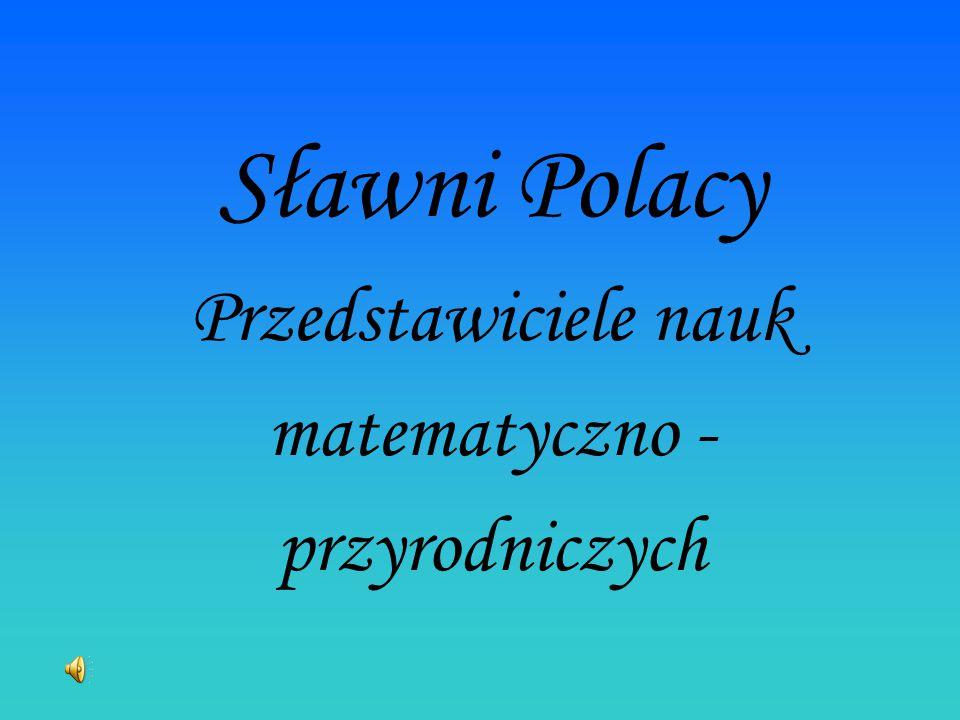 Sławni Polacy Przedstawiciele nauk matematyczno - przyrodniczych