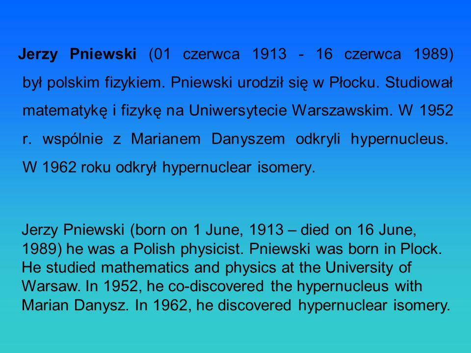 Jerzy Pniewski (01 czerwca 1913 - 16 czerwca 1989) był polskim fizykiem. Pniewski urodził się w Płocku. Studiował matematykę i fizykę na Uniwersytecie