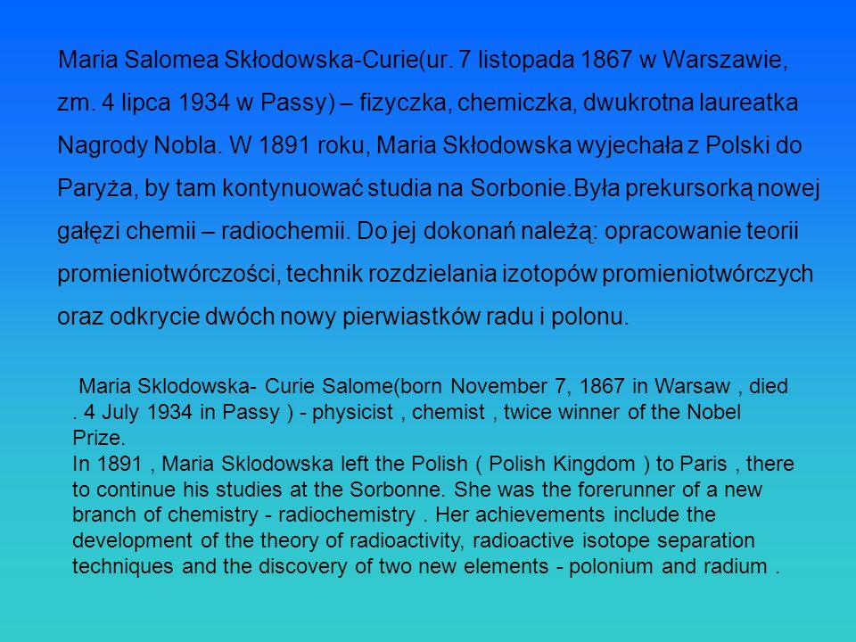 Maria Salomea Skłodowska-Curie(ur. 7 listopada 1867 w Warszawie, zm. 4 lipca 1934 w Passy) – fizyczka, chemiczka, dwukrotna laureatka Nagrody Nobla. W