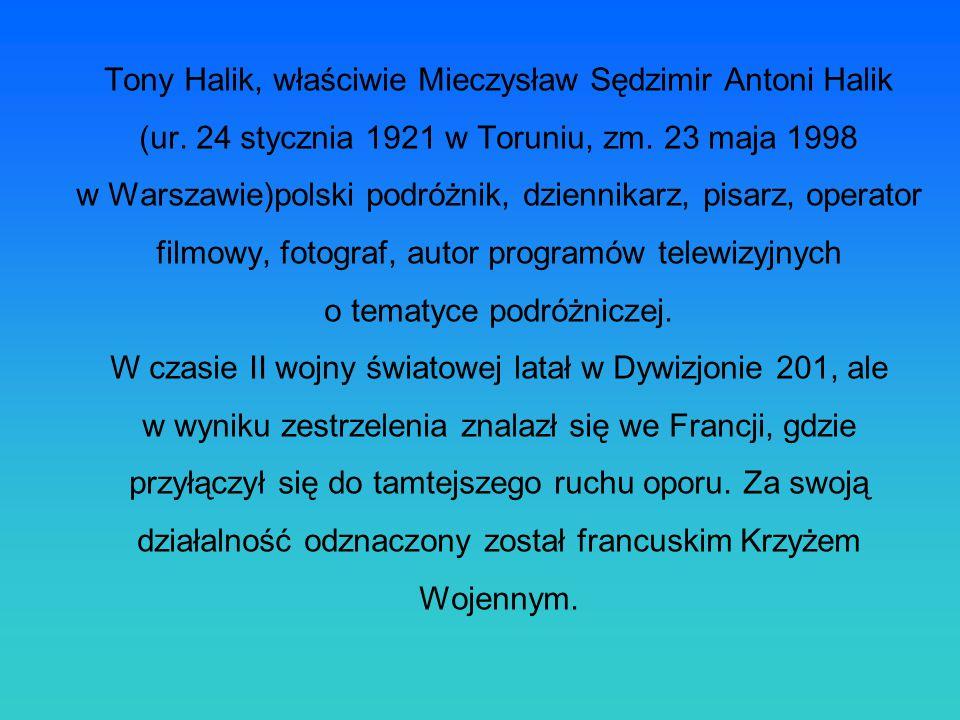 Tony Halik, actually Mieczyslaw Sędzimir Antoni Halik (born on 24th January 1921 in Torun, died on 23rd May, 1998 in Warsaw) - Polish traveler, journalist, writer, cinematographer, photographer, author of television travelling program wife.