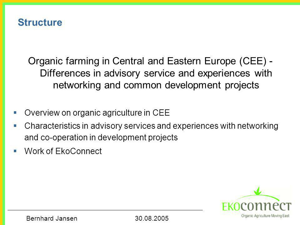 Bernhard Jansen 30.08.2005 Structure Organic farming in Central and Eastern Europe (CEE) - Differences in advisory service and experiences with networ