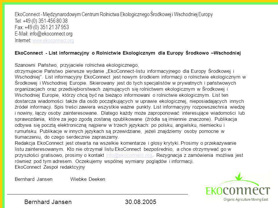 """Bernhard Jansen 30.08.2005 EkoConnect - Międzynarodowym Centrum Rolnictwa Ekologicznego Środkowej i Wschodniej Europy Tel: +49 (0) 351-456 80 38 Fax: +49 (0) 351 21 37 953 E-Mail: info@ekoconnect.org Internet: www.ekoconnect.orgwww.ekoconnect.org EkoConnect - List informacyjny o Rolnictwie Ekologicznym dla Europy Środkowo –Wschodniej Szanowni Państwo, przyjaciele rolnictwa ekologicznego, otrzymujecie Państwo pierwsze wydanie """"EkoConnect-listu informacyjnego dla Europy Środkowej i Wschodniej ."""