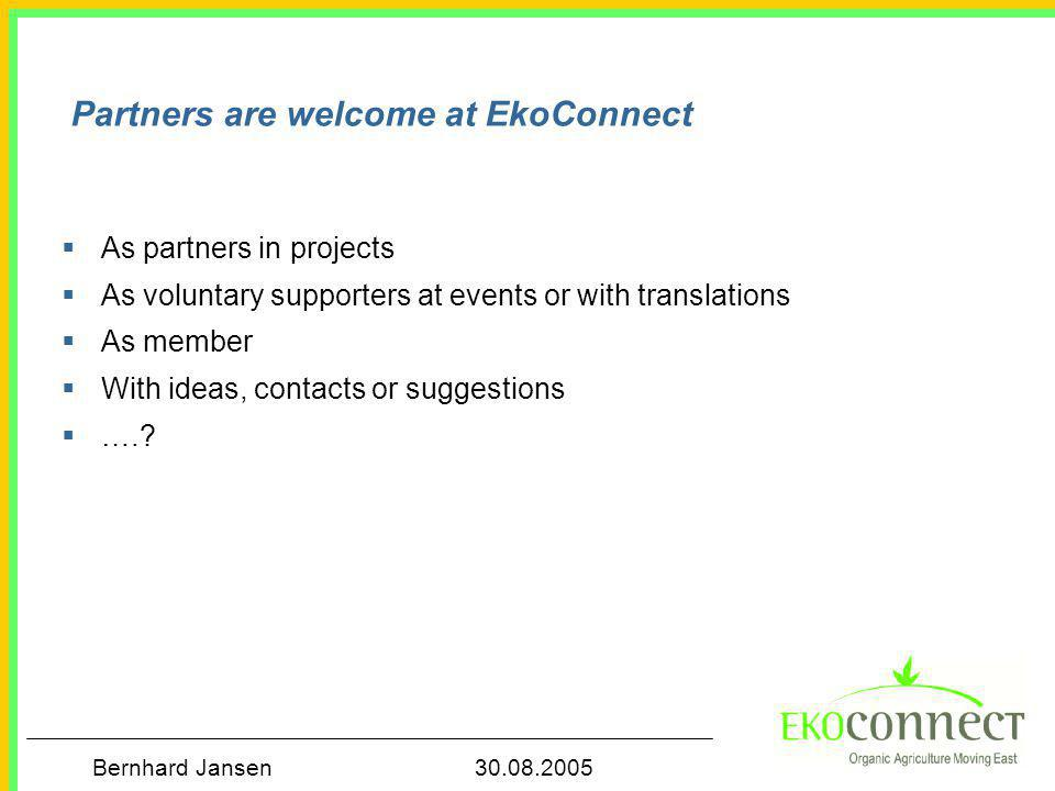 Bernhard Jansen 30.08.2005 Partners are welcome at EkoConnect  As partners in projects  As voluntary supporters at events or with translations  As