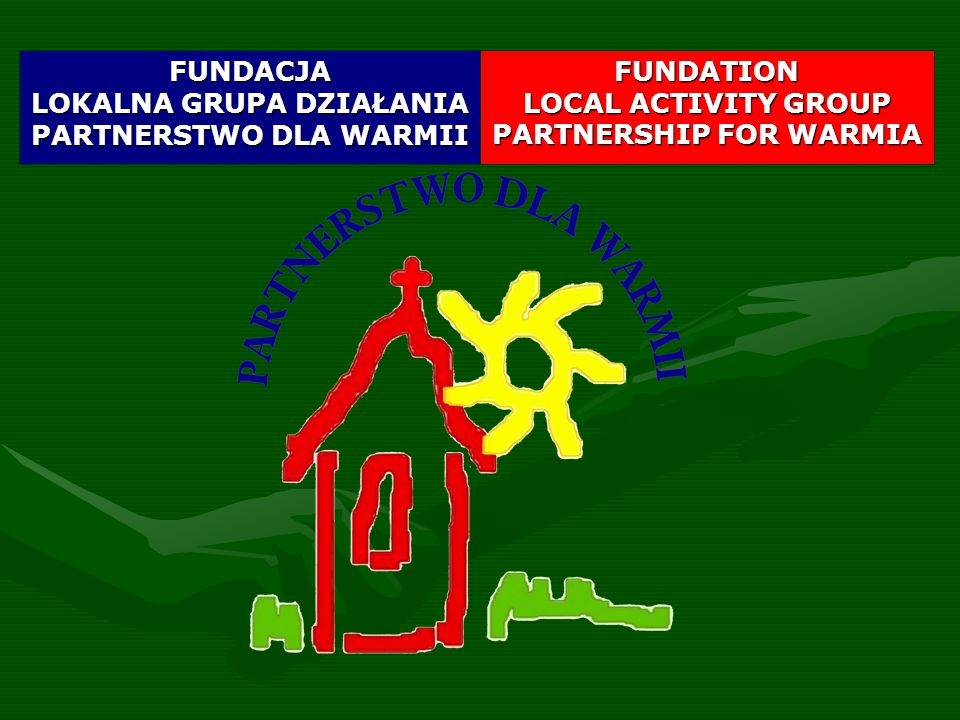 FUNDATION LOCAL ACTIVITY GROUP PARTNERSHIP FOR WARMIA FUNDACJA LOKALNA GRUPA DZIAŁANIA PARTNERSTWO DLA WARMII