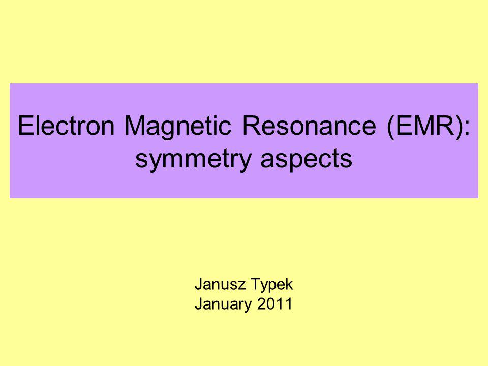 Electron Magnetic Resonance (EMR): symmetry aspects Janusz Typek January 2011