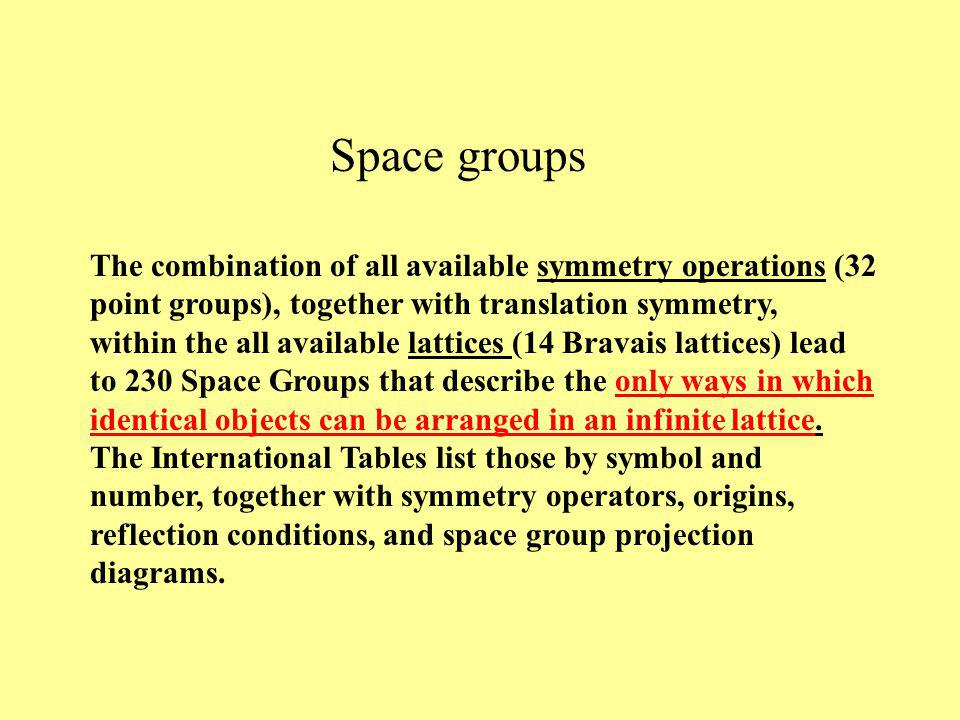 The combination of all available symmetry operations (32 point groups), together with translation symmetry, within the all available lattices (14 Bravais lattices) lead to 230 Space Groups that describe the only ways in which identical objects can be arranged in an infinite lattice.