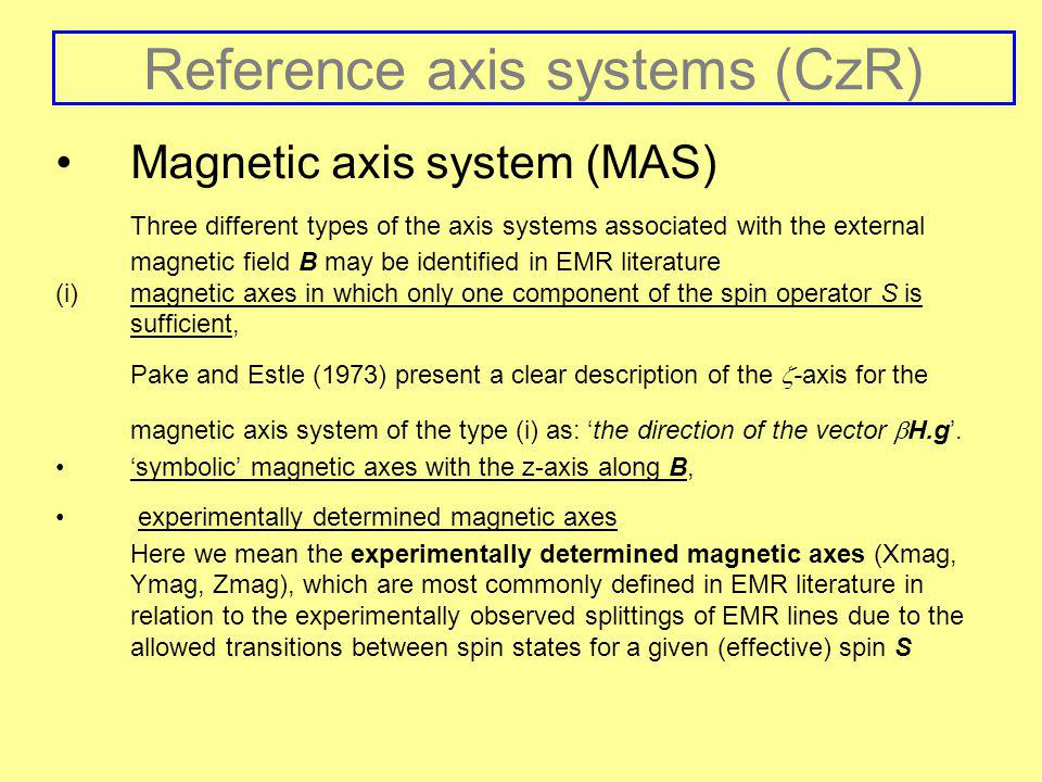 Reference axis systems (CzR) Magnetic axis system (MAS) Three different types of the axis systems associated with the external magnetic field B may be identified in EMR literature (i)magnetic axes in which only one component of the spin operator S is sufficient, Pake and Estle (1973) present a clear description of the  -axis for the magnetic axis system of the type (i) as: 'the direction of the vector  H.g'.