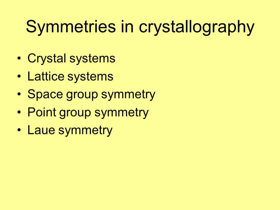 Symmetries in crystallography Crystal systems Lattice systems Space group symmetry Point group symmetry Laue symmetry
