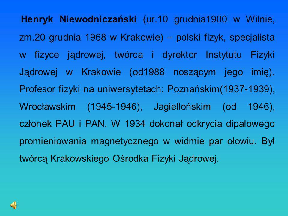 Henryk Niewodniczański (ur.10 grudnia1900 w Wilnie, zm.20 grudnia 1968 w Krakowie) – polski fizyk, specjalista w fizyce jądrowej, twórca i dyrektor In