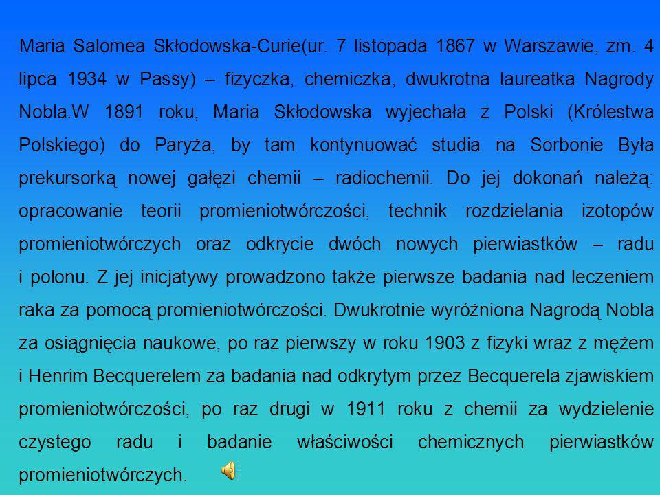 Maria Salomea Skłodowska-Curie(ur. 7 listopada 1867 w Warszawie, zm. 4 lipca 1934 w Passy) – fizyczka, chemiczka, dwukrotna laureatka Nagrody Nobla.W