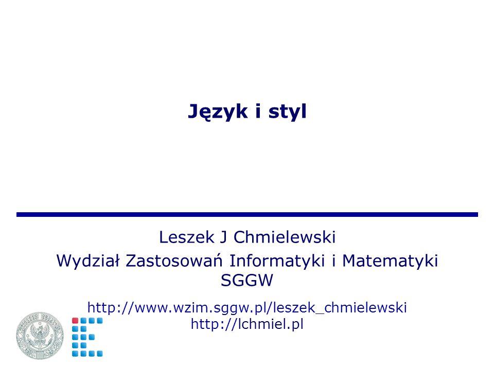 Język i styl Leszek J Chmielewski Wydział Zastosowań Informatyki i Matematyki SGGW http://www.wzim.sggw.pl/leszek_chmielewski http://lchmiel.pl
