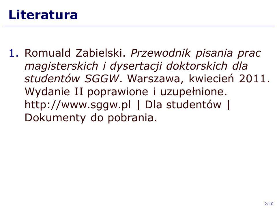 2/10 Literatura 1.Romuald Zabielski. Przewodnik pisania prac magisterskich i dysertacji doktorskich dla studentów SGGW. Warszawa, kwiecień 2011. Wydan
