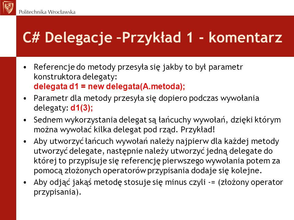 C# Delegacje –Przykład 1 - komentarz Referencje do metody przesyła się jakby to był parametr konstruktora delegaty: delegata d1 = new delegata(A.metoda); Parametr dla metody przesyła się dopiero podczas wywołania delegaty: d1(3); Sednem wykorzystania delegat są łańcuchy wywołań, dzięki którym można wywołać kilka delegat pod rząd.