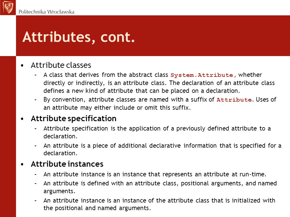 Attributes, cont. Attribute classes –A class that derives from the abstract class System.Attribute, whether directly or indirectly, is an attribute cl