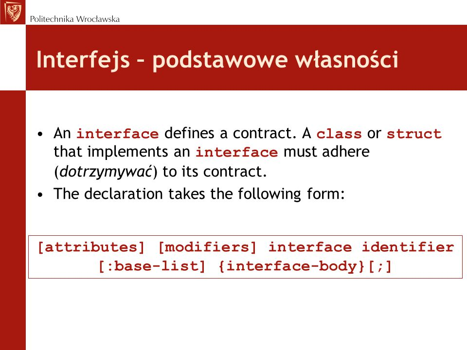 Interfejs – podstawowe własności, cd attributes (Optional) Additional declarative information modifiers (Optional) The allowed modifiers are new and the four access modifiers identifier The interface name base-list (Optional) A list that contains one or more explicit base interfaces separated by commas interface-body Declarations of the interface members [attributes] [modifiers] interface identifier [:base-list] {interface-body}[;]
