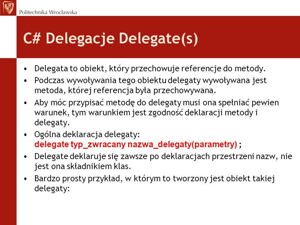 C# Delegacje -Przykład using System; delegate void delegata(int liczba); class Klasa_a { public int a; public Klasa_a(int a){ this.a = a;} public void metoda(int cyferka){ Console.WriteLine(cyferka * a);} } class Klasa_b { public static void Liczba(int c){Console.WriteLine(c);} } class Pokaz { public static void Main() { Klasa_a A = new Klasa_a(4); delegata d1 = new delegata(A.metoda); delegata d2 = new delegata(Klasa_b.Liczba); d1(3); d2(7); }}