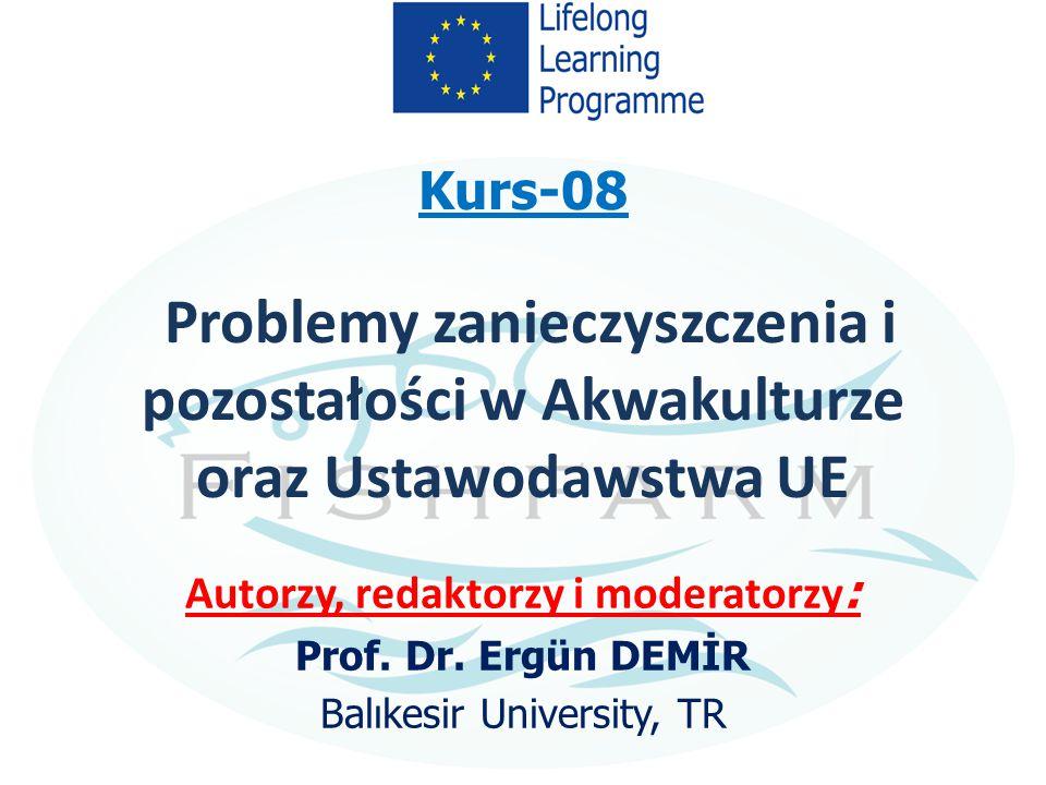 Kurs-08 Problemy zanieczyszczenia i pozostałości w Akwakulturze oraz Ustawodawstwa UE Autorzy, redaktorzy i moderatorzy : Prof. Dr. Ergün DEMİR Balıke