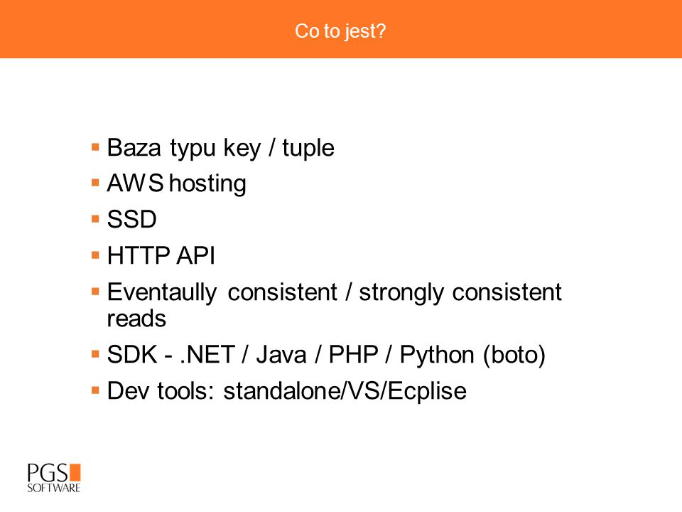 Co to jest?  Baza typu key / tuple  AWS hosting  SSD  HTTP API  Eventaully consistent / strongly consistent reads  SDK -.NET / Java / PHP / Pyth