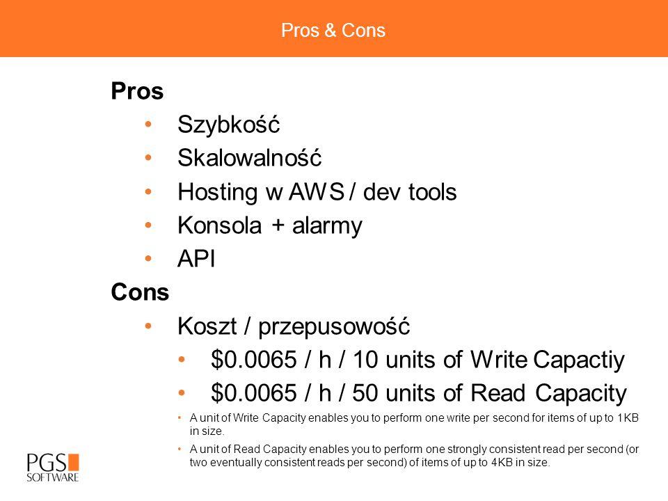 Pros & Cons Pros Szybkość Skalowalność Hosting w AWS / dev tools Konsola + alarmy API Cons Koszt / przepusowość $0.0065 / h / 10 units of Write Capactiy $0.0065 / h / 50 units of Read Capacity A unit of Write Capacity enables you to perform one write per second for items of up to 1KB in size.