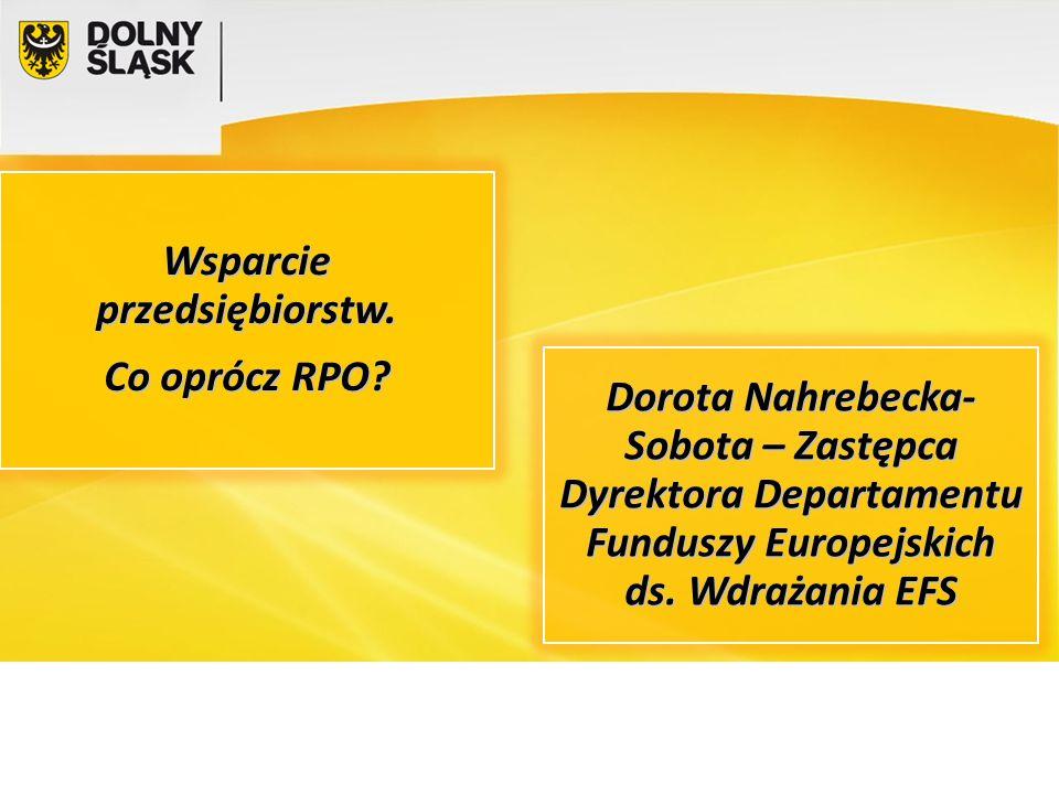 Wsparcie przedsiębiorstw. Co oprócz RPO? Dorota Nahrebecka- Sobota – Zastępca Dyrektora Departamentu Funduszy Europejskich ds. Wdrażania EFS