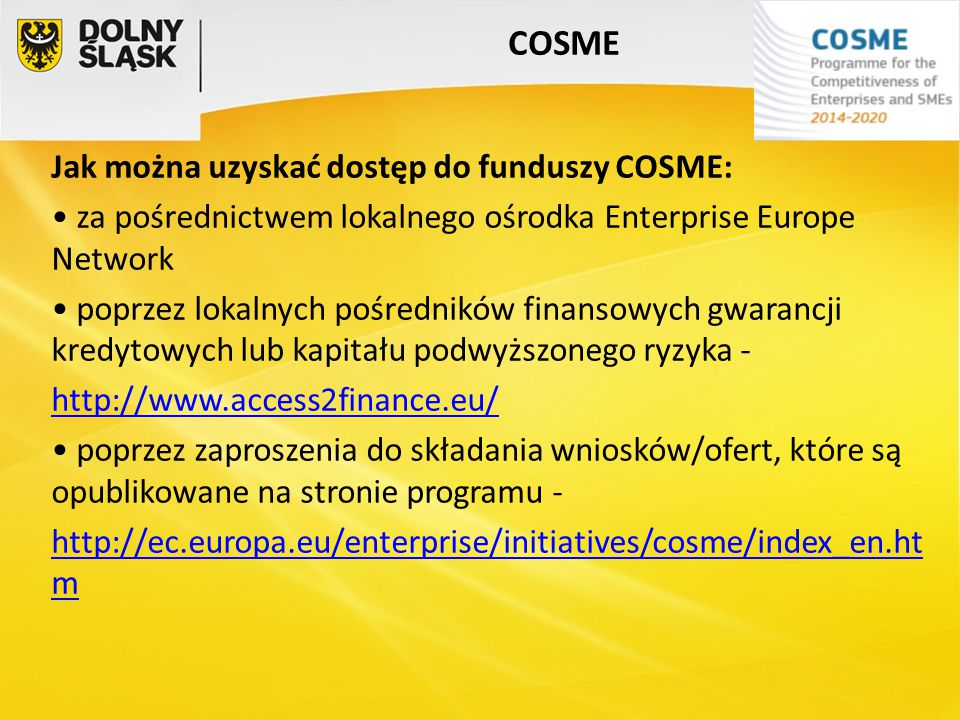 COSME Jak można uzyskać dostęp do funduszy COSME: za pośrednictwem lokalnego ośrodka Enterprise Europe Network poprzez lokalnych pośredników finansowy