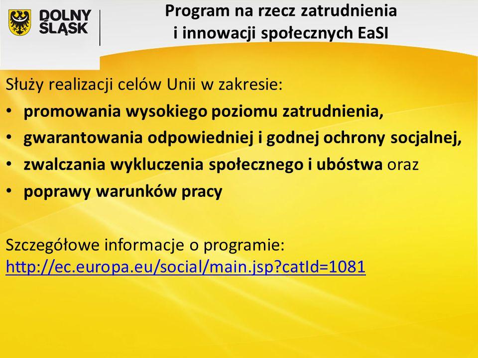 Program na rzecz zatrudnienia i innowacji społecznych EaSI Służy realizacji celów Unii w zakresie: promowania wysokiego poziomu zatrudnienia, gwaranto