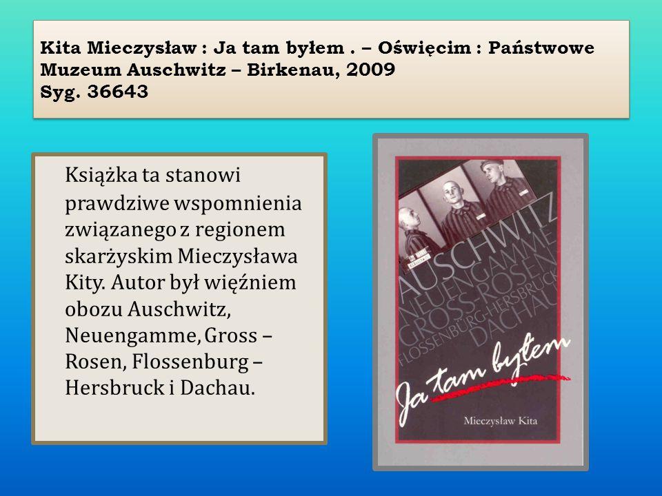 Kita Mieczysław : Ja tam byłem. – Oświęcim : Państwowe Muzeum Auschwitz – Birkenau, 2009 Syg. 36643 Książka ta stanowi prawdziwe wspomnienia związaneg
