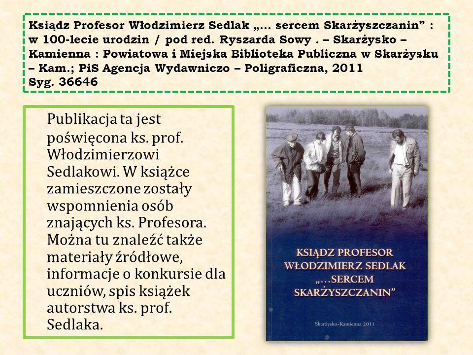 """Ksiądz Profesor Włodzimierz Sedlak """"… sercem Skarżyszczanin"""" : w 100-lecie urodzin / pod red. Ryszarda Sowy. – Skarżysko – Kamienna : Powiatowa i Miej"""