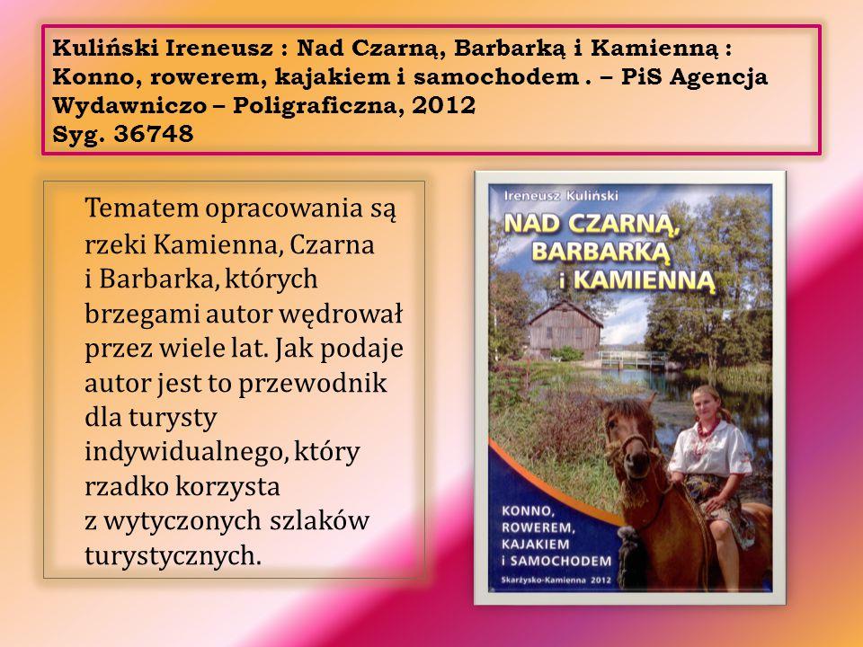 Kuliński Ireneusz : Nad Czarną, Barbarką i Kamienną : Konno, rowerem, kajakiem i samochodem. – PiS Agencja Wydawniczo – Poligraficzna, 2012 Syg. 36748