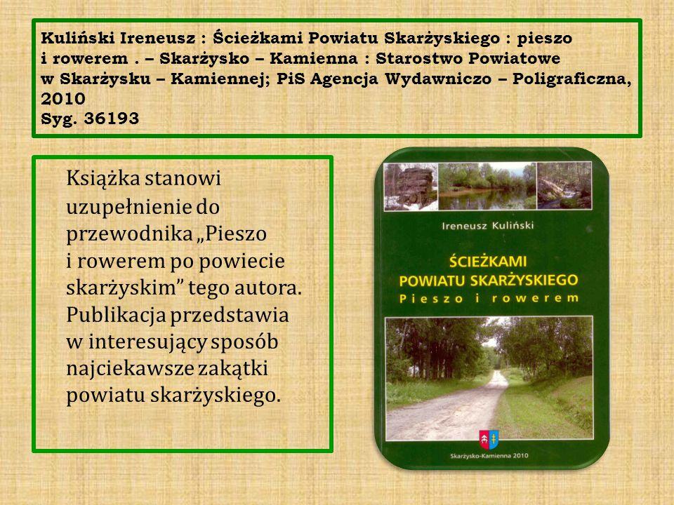 Kuliński Ireneusz : Ścieżkami Powiatu Skarżyskiego : pieszo i rowerem. – Skarżysko – Kamienna : Starostwo Powiatowe w Skarżysku – Kamiennej; PiS Agenc